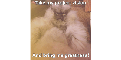 Fat cat says 'Take my project vision and bring me greatness!'